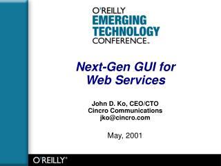 Next-Gen GUI for  Web Services John D. Ko, CEO/CTO Cincro Communications jko@cincro May, 2001
