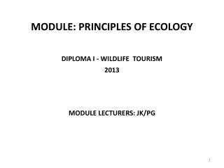 MODULE: PRINCIPLES OF ECOLOGY DIPLOMA I - WILDLIFE  TOURISM 2013 MODULE LECTURERS: JK/PG