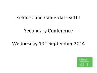 Kirklees and Calderdale SCITT Secondary Conference Wednesday 10 th  September 2014