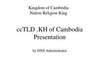 ccTLD .KH of Cambodia Presentation by DNS Administrator