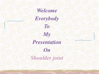 Welcome Everybody To My Presentation On Shoulder joint