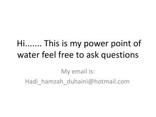 Hi....... This is my power point of water feel free to ask questions