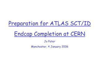 Preparation for ATLAS SCT/ID Endcap Completion at CERN Jo Pater Manchester, 4 January 2006