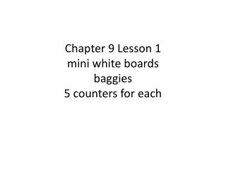 Chapter 9 Lesson 1 mini white boards baggies 5 counters for each