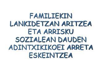 FAMILIEKIN LANKIDETZAN ARITZEA ETA ARRISKU SOZIALEAN DAUDEN ADINTXIKIKOEI ARRETA ESKEINTZEA
