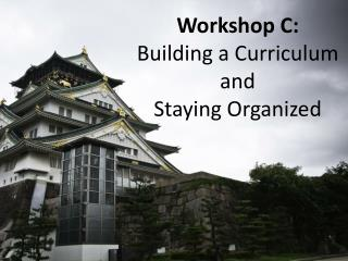 Workshop C:  Building a Curriculum and  Staying Organized