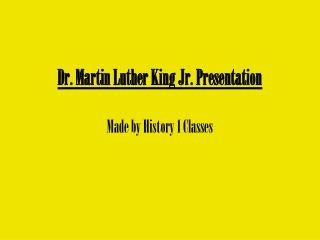 Dr. Martin Luther King Jr. Presentation Made by History 1 Classes