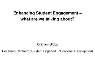 Enhancing Student Engagement –  what are we talking about? Graham Gibbs