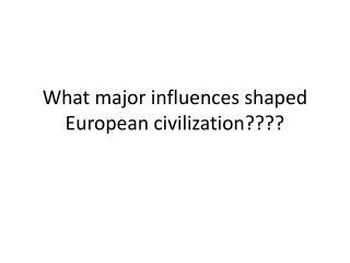 What major influences shaped European civilization????