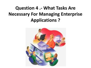Question 4 .- What Tasks Are Necessary For Managing Enterprise Applications ?