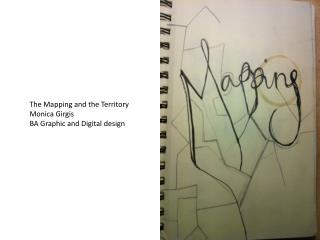 The Mapping and the Territory	 Monica  Girgis BA Graphic and Digital design
