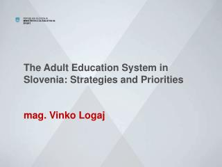 The Adult Education System in Slovenia: Strategies and Priorities mag. Vinko  Logaj
