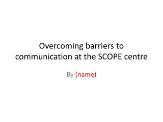 Overcoming barriers to communication at the SCOPE centre