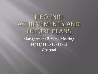 FIEO (Nr) ACHIEVEMENTS AND FUTURE PLANS