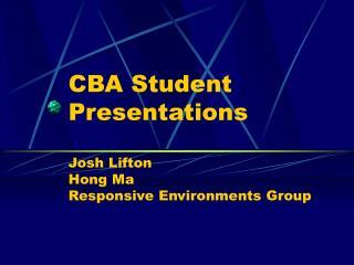 CBA Student Presentations Josh Lifton Hong Ma Responsive Environments Group
