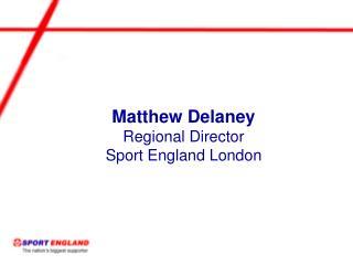 Matthew Delaney Regional Director Sport England London