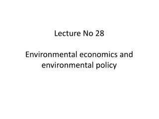 Lecture No 28 Environmental economics and environmental policy