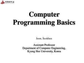 Computer Programming Basics Jeon, Seokhee Assistant Professor