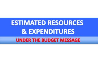 ESTIMATED RESOURCES  & EXPENDITURES UNDER THE BUDGET MESSAGE