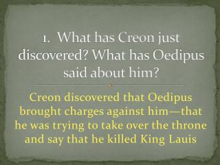 1.  What has  Creon  just discovered? What has Oedipus said about him?