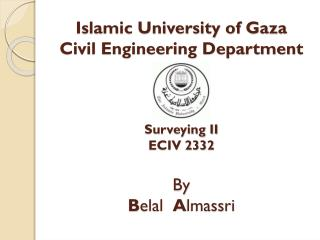 Islamic University of Gaza Civil Engineering Department Surveying II ECIV 2332 By B elal A lmassri