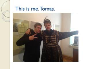 This is  me. Tomas.