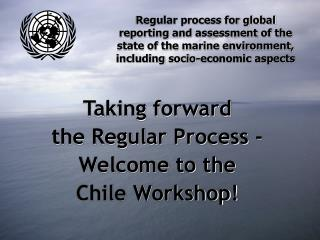 Taking forward  the Regular Process -  Welcome to the Chile Workshop!