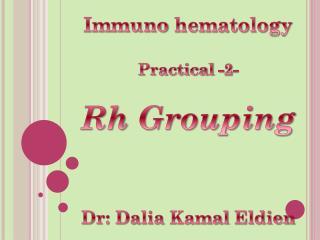 Immuno  hematology Practical -2- Rh  Grouping Dr: Dalia  Kamal Eldien