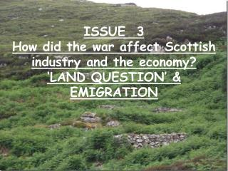 ISSUE  3 How did the war affect Scottish industry and the economy? 'LAND QUESTION' & EMIGRATION
