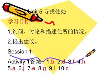 Unit 5  寻找住处 学习目标 : 1. 询问、讨论和描述住所的情况。 2. 提出建议。 Session 1