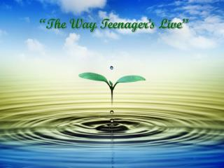 """The Way Teenager's Live"""