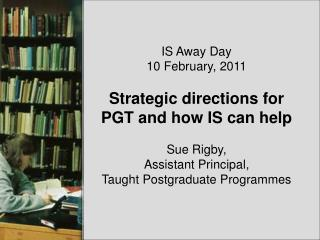 IS Away Day 10 February, 2011 Strategic directions for PGT and how IS can help Sue Rigby,