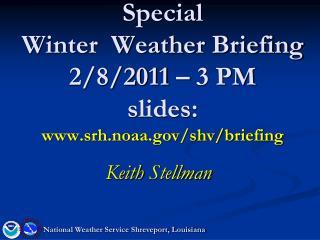 Special  Winter  Weather Briefing 2/8/2011 � 3 PM slides: srh.noaa/shv/briefing