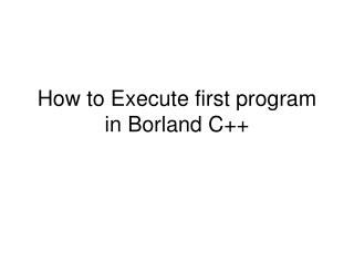 How to Execute first program in Borland C++