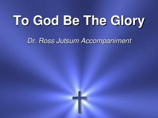 To God Be The Glory Dr. Ross Jutsum Accompaniment