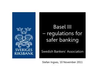 Basel III  � regulations for safer banking Swedish Bankers� Association