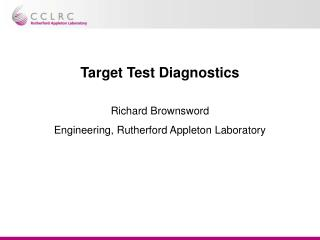 Target Test Diagnostics Richard Brownsword Engineering, Rutherford Appleton Laboratory