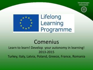 Comenius Learn  to  learn !  Develop your autonomy in learning ! 2013-2015