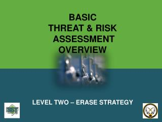 BASIC THREAT & RISK  ASSESSMENT OVERVIEW LEVEL TWO – ERASE STRATEGY