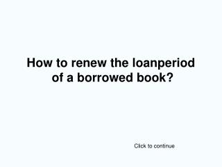 How to renew the loanperiod  of a borrowed book?
