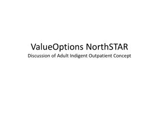 ValueOptions NorthSTAR  Discussion of Adult Indigent Outpatient Concept