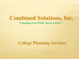 "Combined Solutions,  Inc. ""Changing Lives While America Saves""     College Planning Services"