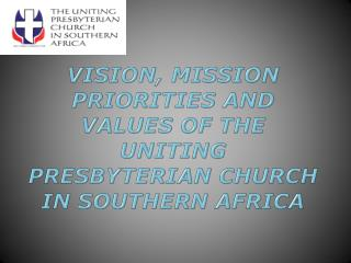 VISION, MISSION PRIORITIES AND VALUES OF THE UNITING PRESBYTERIAN CHURCH IN SOUTHERN AFRICA