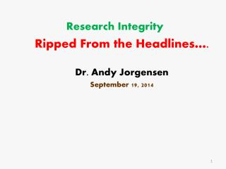 Research Integrity Ripped From the Headlines…. Dr. Andy Jorgensen September 19, 2014