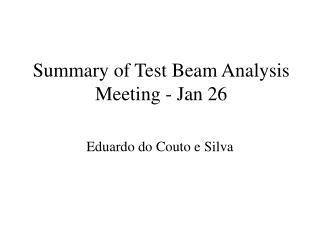 Summary of Test Beam Analysis Meeting - Jan 26
