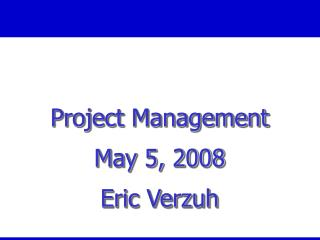 Project Management May  5,  2008 Eric Verzuh