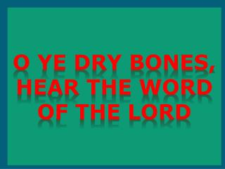 O Ye Dry Bones, Hear The Word of the Lord