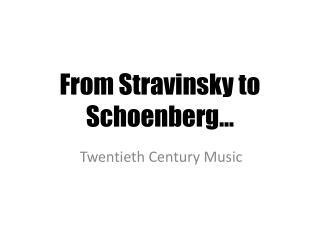 From Stravinsky to Schoenberg…