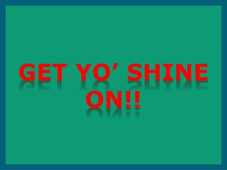 Get yO' shine on!!