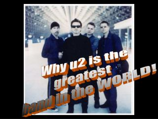 Why u2 is the  greatest  band in the WORLD!